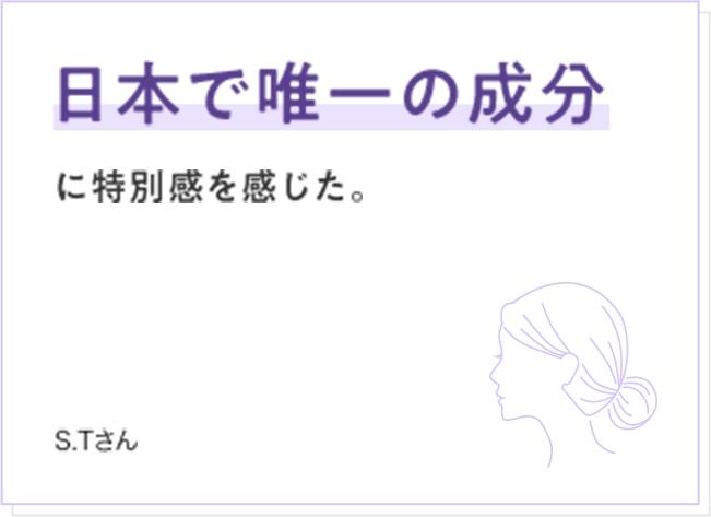 日本で唯一の成分に特別感を感じた。 S.Tさん