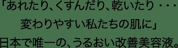 「あれたり、くすんだり、乾いたり・・・変わりやすい私たちの肌に」日本で唯一の、うるおい改善美容液。