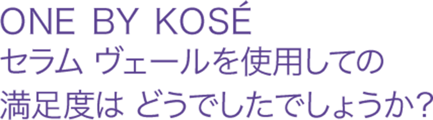 ONE BY KOSÉセラム ヴェールを使用しての満足度はどうでしたでしょうか?